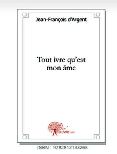 À découvrir, «Tout ivre qu'est mon âme » de Jean-François d'Argent
